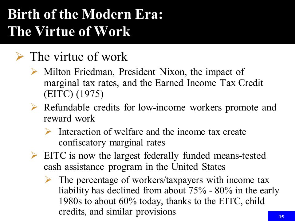 15 Birth of the Modern Era: The Virtue of Work  The virtue of work  Milton Friedman, President Nixon, the impact of marginal tax rates, and the Earned Income Tax Credit (EITC) (1975)  Refundable credits for low-income workers promote and reward work  Interaction of welfare and the income tax create confiscatory marginal rates  EITC is now the largest federally funded means-tested cash assistance program in the United States  The percentage of workers/taxpayers with income tax liability has declined from about 75% - 80% in the early 1980s to about 60% today, thanks to the EITC, child credits, and similar provisions