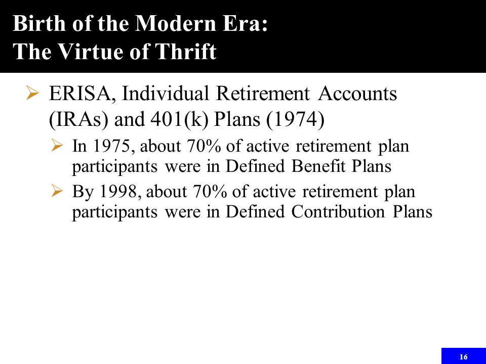 16 Birth of the Modern Era: The Virtue of Thrift  ERISA, Individual Retirement Accounts (IRAs) and 401(k) Plans (1974)  In 1975, about 70% of active