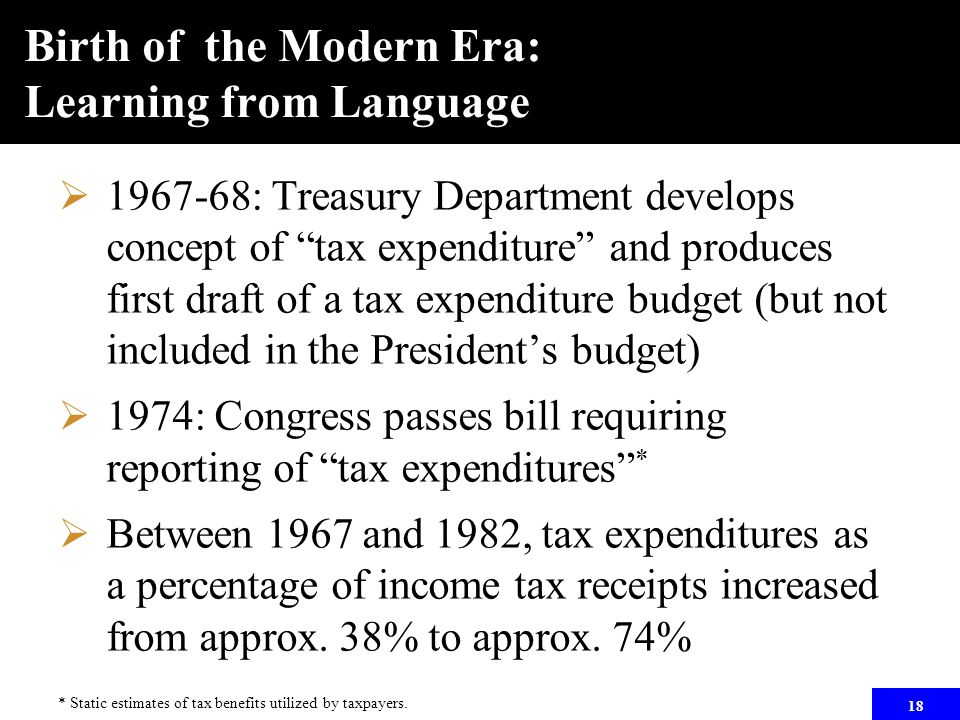 """18 Birth of the Modern Era: Learning from Language  1967-68: Treasury Department develops concept of """"tax expenditure"""" and produces first draft of a"""
