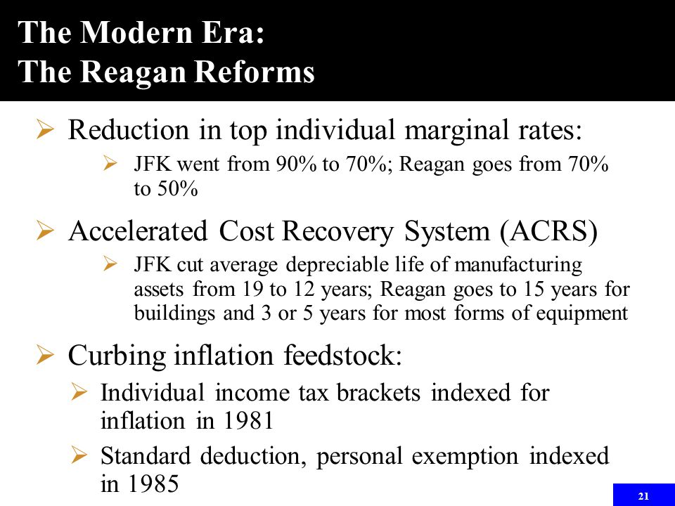 21 The Modern Era: The Reagan Reforms  Reduction in top individual marginal rates:  JFK went from 90% to 70%; Reagan goes from 70% to 50%  Accelera