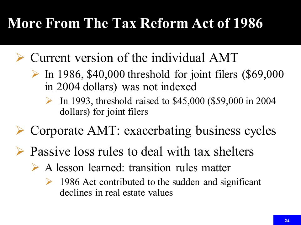 24 More From The Tax Reform Act of 1986  Current version of the individual AMT  In 1986, $40,000 threshold for joint filers ($69,000 in 2004 dollars) was not indexed  In 1993, threshold raised to $45,000 ($59,000 in 2004 dollars) for joint filers  Corporate AMT: exacerbating business cycles  Passive loss rules to deal with tax shelters  A lesson learned: transition rules matter  1986 Act contributed to the sudden and significant declines in real estate values