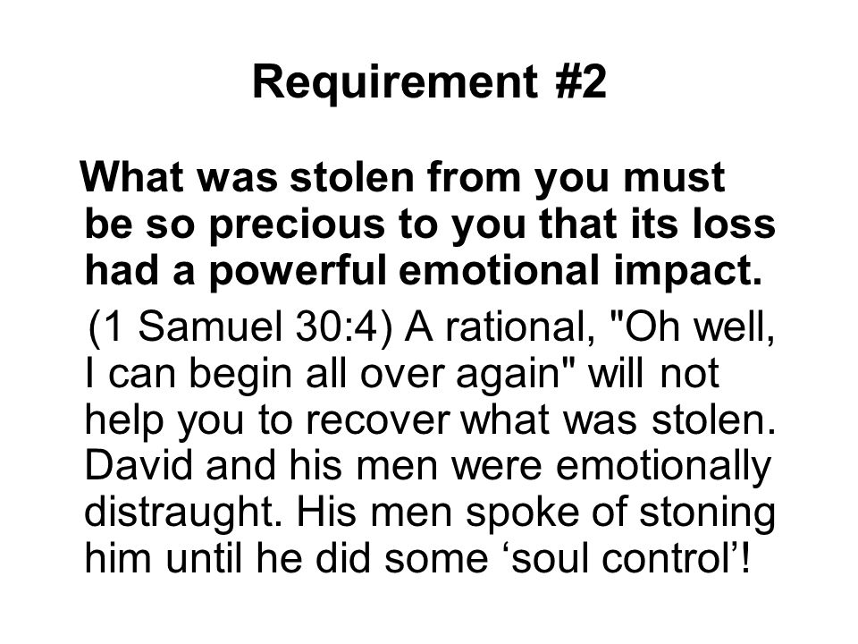 Requirement #2 What was stolen from you must be so precious to you that its loss had a powerful emotional impact. (1 Samuel 30:4) A rational,