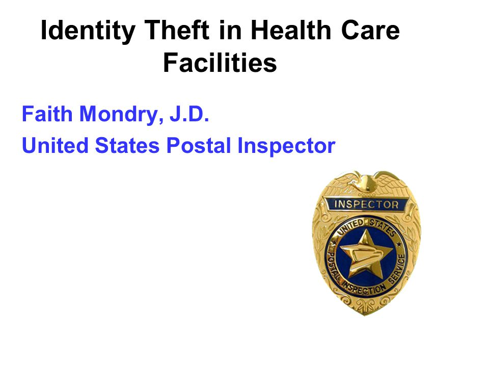 Identity Theft in Health Care Facilities Faith Mondry, J.D. United States Postal Inspector