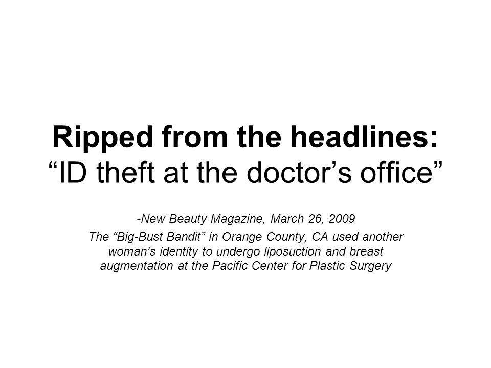 "Ripped from the headlines: ""ID theft at the doctor's office"" -New Beauty Magazine, March 26, 2009 The ""Big-Bust Bandit"" in Orange County, CA used anot"