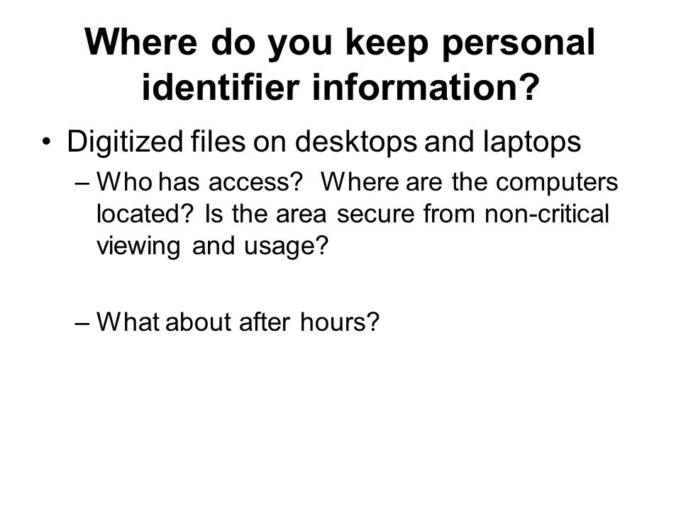 Where do you keep personal identifier information? Digitized files on desktops and laptops –Who has access? Where are the computers located? Is the ar