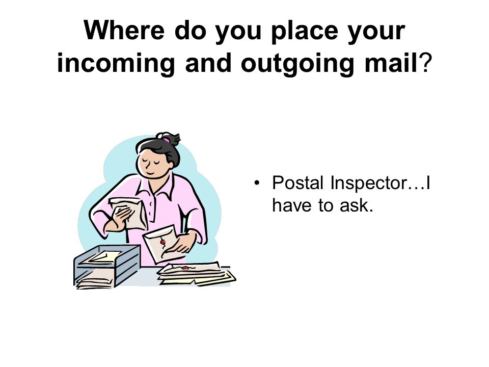 Where do you place your incoming and outgoing mail? Postal Inspector…I have to ask.