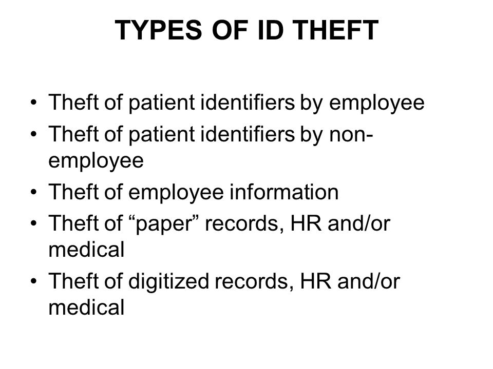 "TYPES OF ID THEFT Theft of patient identifiers by employee Theft of patient identifiers by non- employee Theft of employee information Theft of ""paper"
