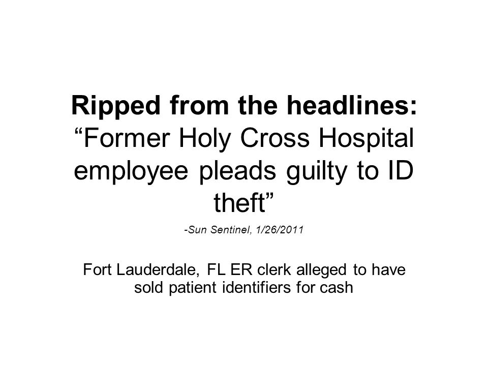 "Ripped from the headlines: ""Former Holy Cross Hospital employee pleads guilty to ID theft"" -Sun Sentinel, 1/26/2011 Fort Lauderdale, FL ER clerk alleg"