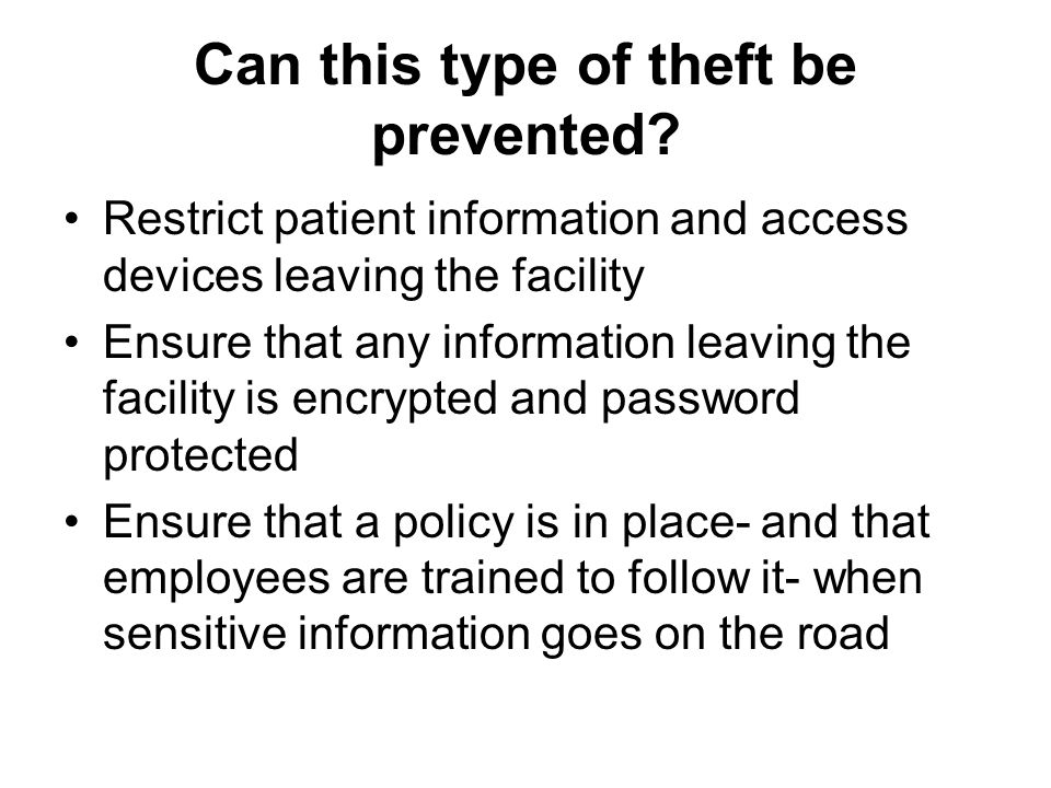 Can this type of theft be prevented? Restrict patient information and access devices leaving the facility Ensure that any information leaving the faci