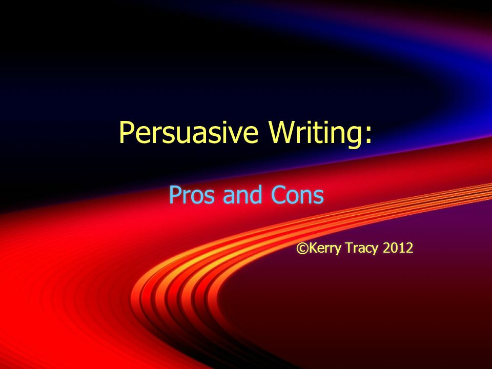 Persuasive Writing: Pros and Cons ©Kerry Tracy 2012 Pros and Cons ©Kerry Tracy 2012