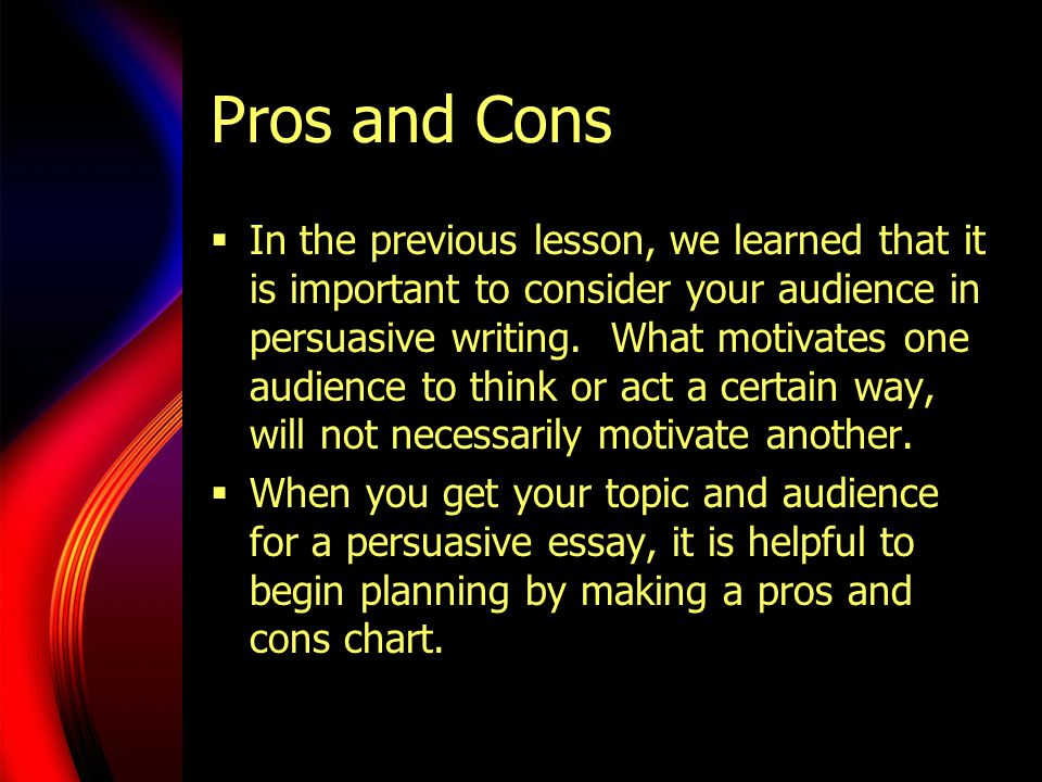 Pros and Cons  In the previous lesson, we learned that it is important to consider your audience in persuasive writing.