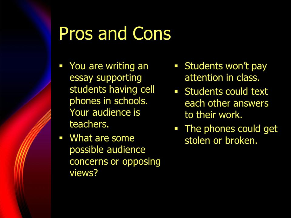 Pros and Cons  You are writing an essay supporting students having cell phones in schools.