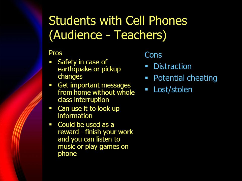 Students with Cell Phones (Audience - Teachers) Pros  Safety in case of earthquake or pickup changes  Get important messages from home without whole class interruption  Can use it to look up information  Could be used as a reward - finish your work and you can listen to music or play games on phone Cons  Distraction  Potential cheating  Lost/stolen
