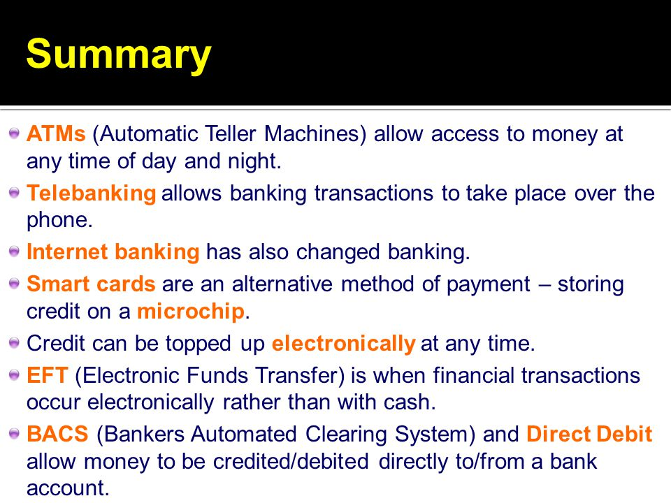 Summary ATMs (Automatic Teller Machines) allow access to money at any time of day and night. Telebanking allows banking transactions to take place ove