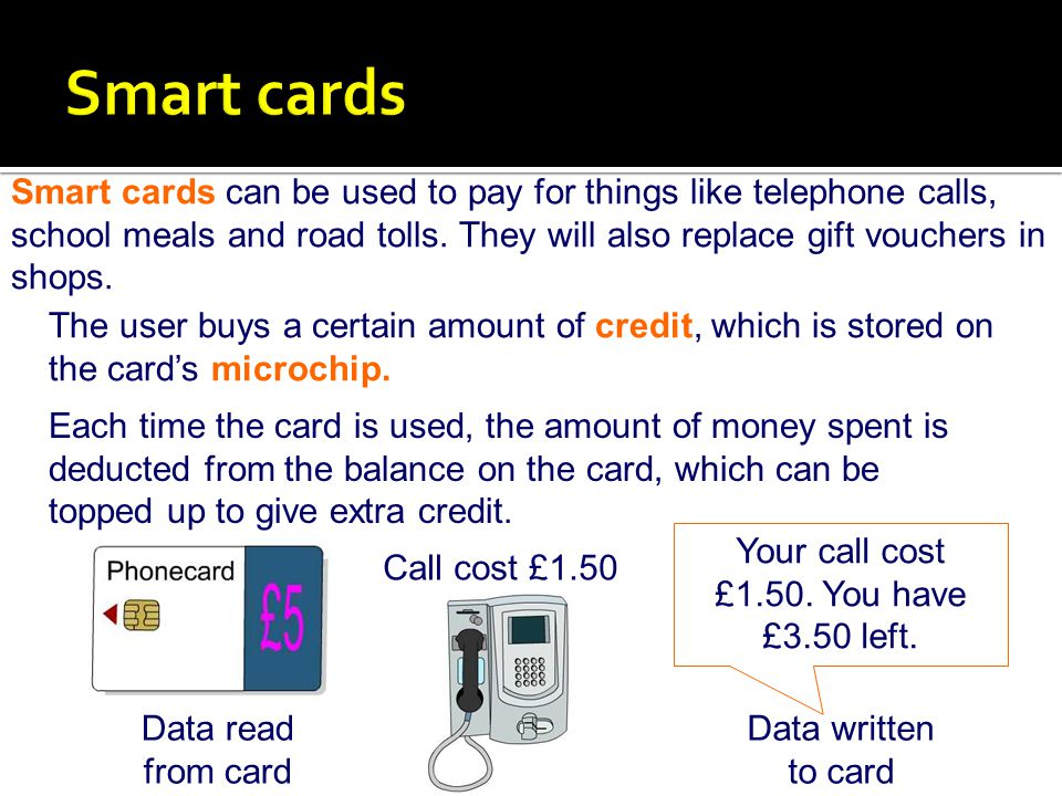 Smart cards can be used to pay for things like telephone calls, school meals and road tolls. They will also replace gift vouchers in shops. Call cost