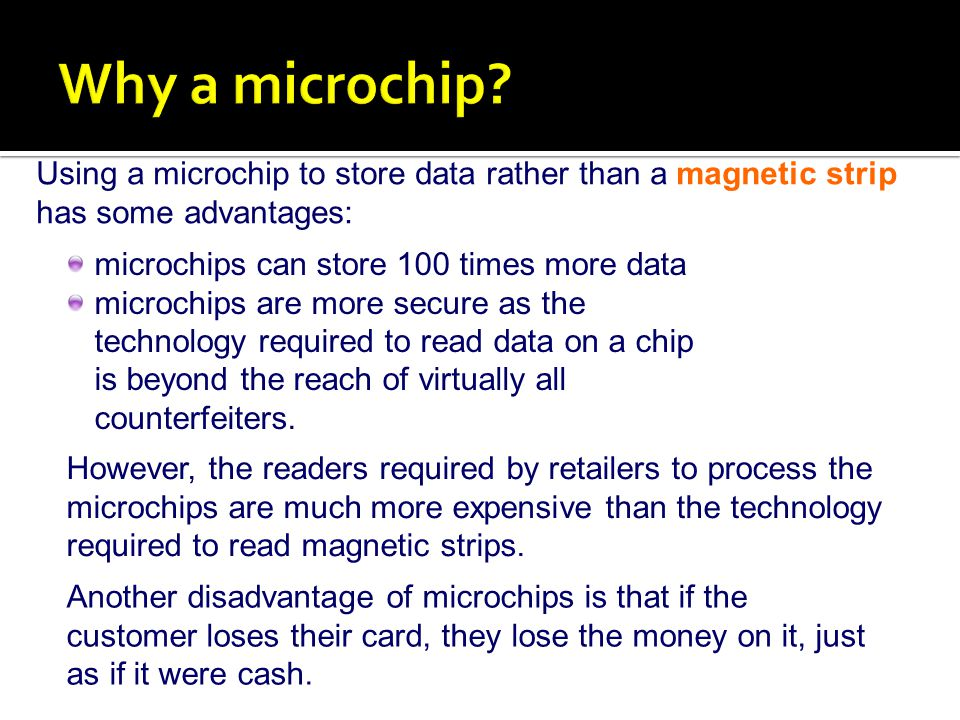 Using a microchip to store data rather than a magnetic strip has some advantages: microchips can store 100 times more data microchips are more secure