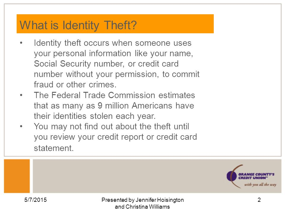 5/7/2015Presented by Jennifer Hoisington and Christina Williams 2 What is Identity Theft.