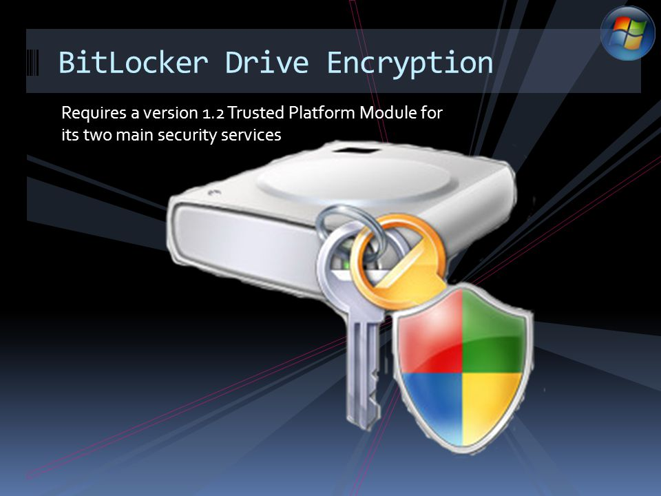 Requires a version 1.2 Trusted Platform Module for its two main security services BitLocker Drive Encryption
