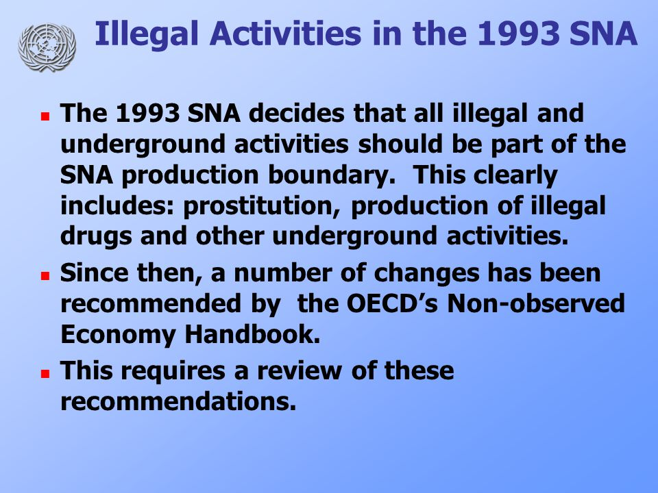 Illegal Activities in the 1993 SNA The 1993 SNA decides that all illegal and underground activities should be part of the SNA production boundary.