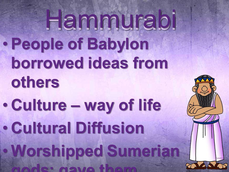 Hammurabi People of Babylon borrowed ideas from othersPeople of Babylon borrowed ideas from others Culture – way of lifeCulture – way of life Cultural DiffusionCultural Diffusion Worshipped Sumerian gods; gave them Babylonian namesWorshipped Sumerian gods; gave them Babylonian names Hammurabi