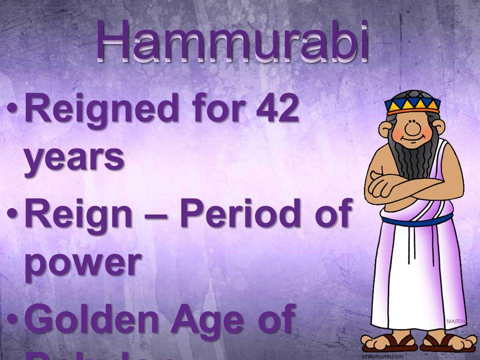 Hammurabi Reigned for 42 yearsReigned for 42 years Reign – Period of powerReign – Period of power Golden Age of BabylonGolden Age of Babylon Hammurabi