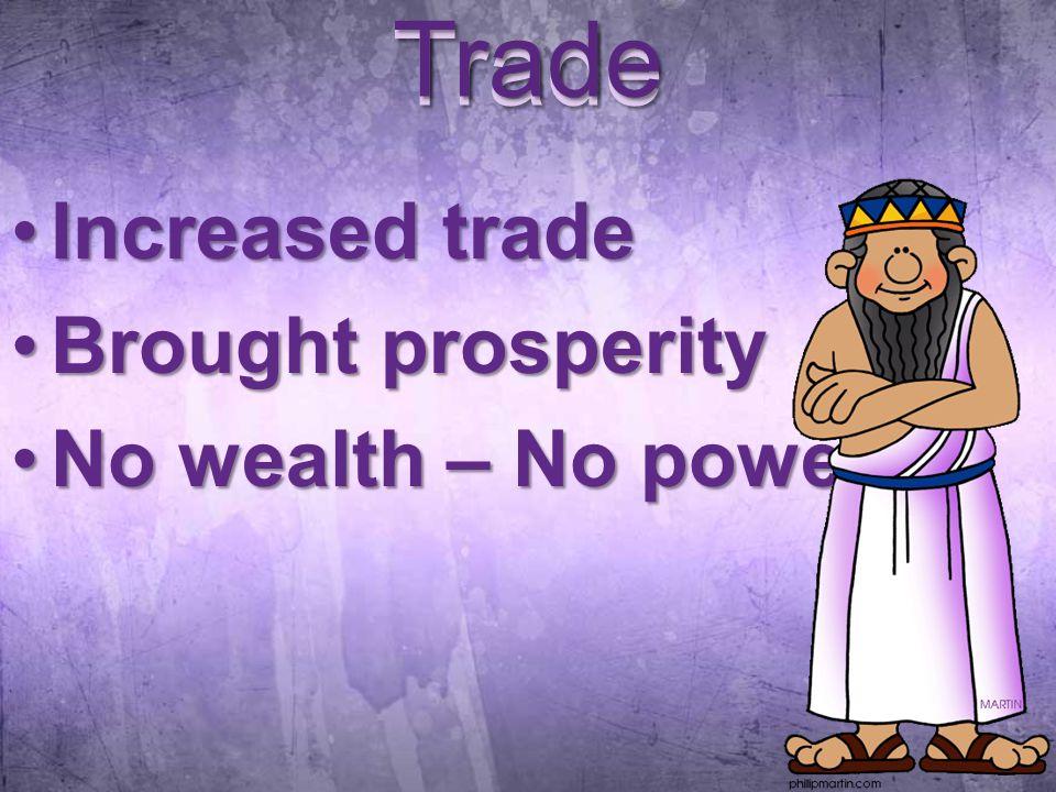 Trade Increased tradeIncreased trade Brought prosperityBrought prosperity No wealth – No powerNo wealth – No power Trade