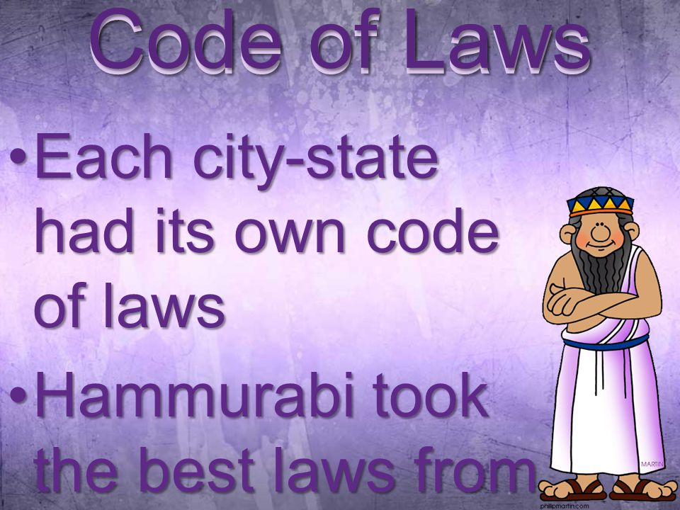 Code of Laws Each city-state had its own code of lawsEach city-state had its own code of laws Hammurabi took the best laws from eachHammurabi took the best laws from each Code of Laws