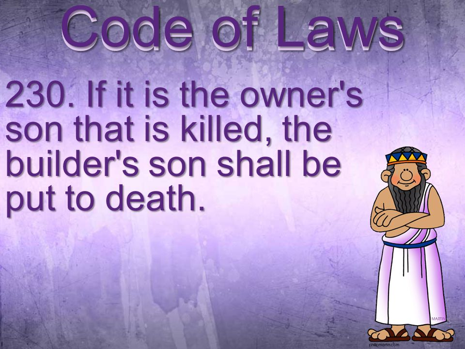230. If it is the owner s son that is killed, the builder s son shall be put to death. Code of Laws