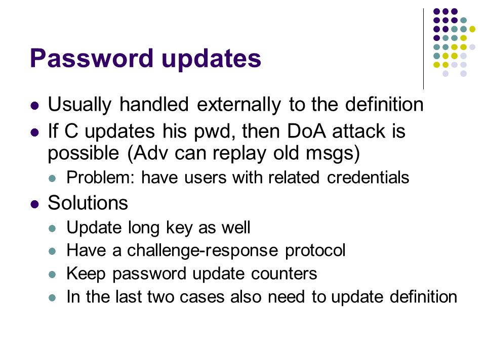 Password updates Usually handled externally to the definition If C updates his pwd, then DoA attack is possible (Adv can replay old msgs) Problem: have users with related credentials Solutions Update long key as well Have a challenge-response protocol Keep password update counters In the last two cases also need to update definition