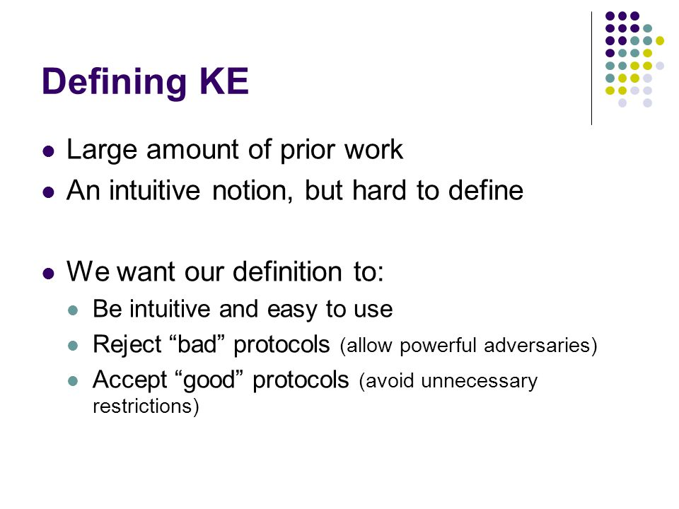 Defining KE Large amount of prior work An intuitive notion, but hard to define We want our definition to: Be intuitive and easy to use Reject bad protocols (allow powerful adversaries) Accept good protocols (avoid unnecessary restrictions)