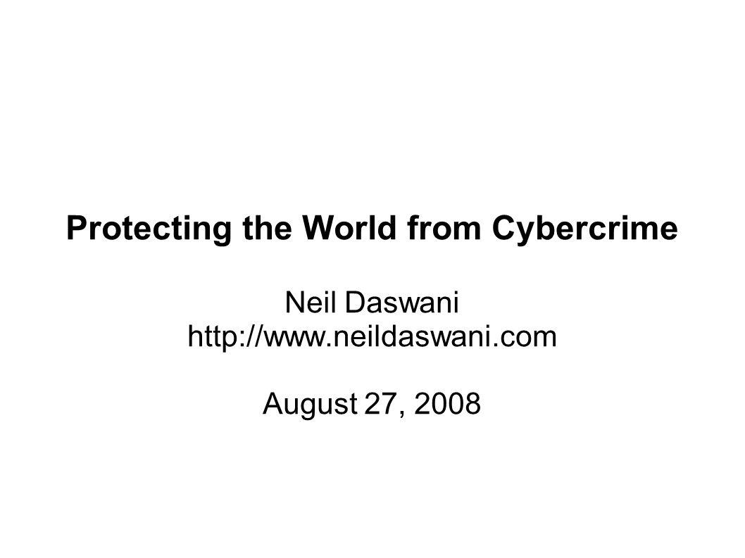 Protecting the World from Cybercrime Neil Daswani http://www.neildaswani.com August 27, 2008