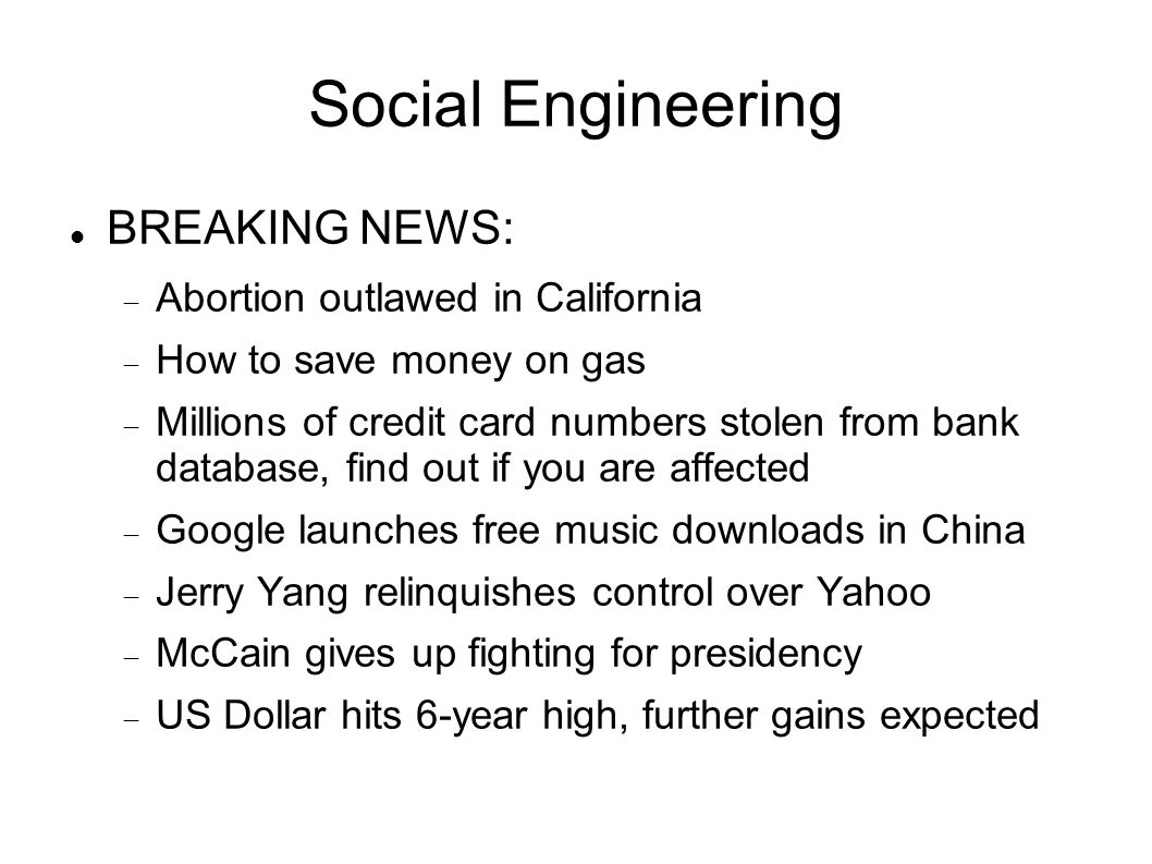 Social Engineering BREAKING NEWS:  Abortion outlawed in California  How to save money on gas  Millions of credit card numbers stolen from bank database, find out if you are affected  Google launches free music downloads in China  Jerry Yang relinquishes control over Yahoo  McCain gives up fighting for presidency  US Dollar hits 6-year high, further gains expected