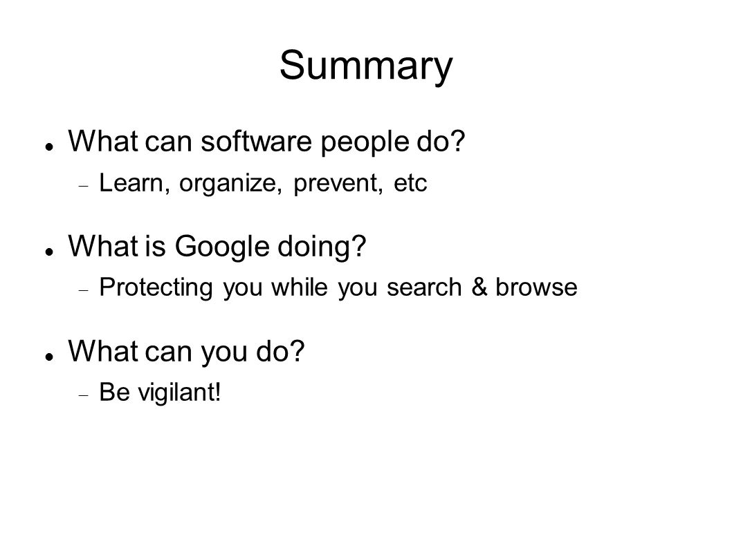 Summary What can software people do.  Learn, organize, prevent, etc What is Google doing.