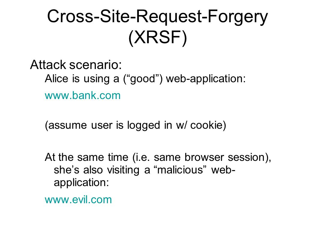 Cross-Site-Request-Forgery (XRSF) Attack scenario: Alice is using a ( good ) web-application: www.bank.com (assume user is logged in w/ cookie) At the same time (i.e.