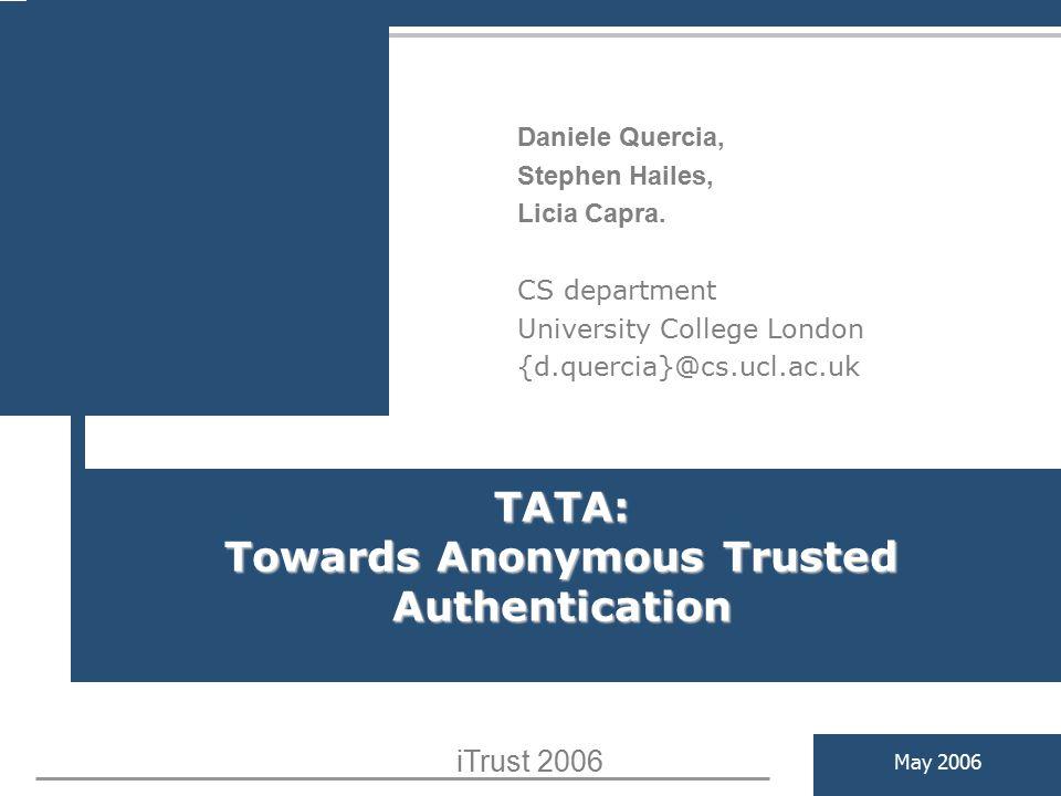 TATA: Towards Anonymous Trusted Authentication May 2006 Daniele Quercia, Stephen Hailes, Licia Capra. CS department University College London {d.querc