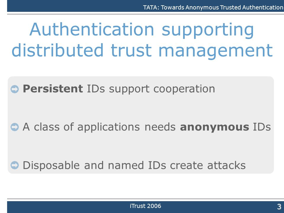 Daniele Quercia3 Authentication supporting distributed trust management Persistent IDs support cooperation A class of applications needs anonymous IDs Disposable and named IDs create attacks iTrust 2006 TATA: Towards Anonymous Trusted Authentication