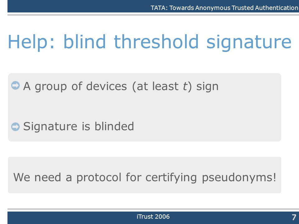 Daniele Quercia7 Help: blind threshold signature A group of devices (at least t) sign Signature is blinded We need a protocol for certifying pseudonyms.