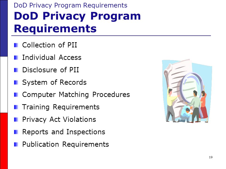 19 DoD Privacy Program Requirements Collection of PII Individual Access Disclosure of PII System of Records Computer Matching Procedures Training Requ