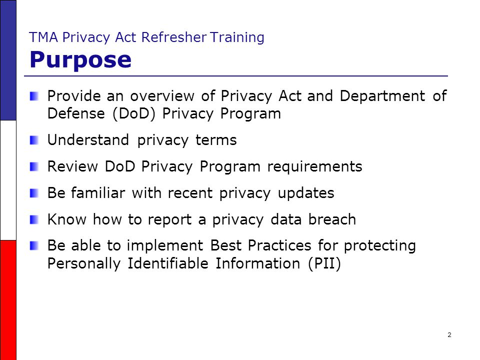 3 TMA Privacy Act Refresher Training Objectives Upon completion of this course you will be able to: oDiscuss updates to DoD Regulation 5400.11-R, DoD Privacy Program oDefine privacy terms oExplain the DoD Privacy Program requirements oUnderstand the impact of privacy data breaches oKnow the data breach reporting timeline