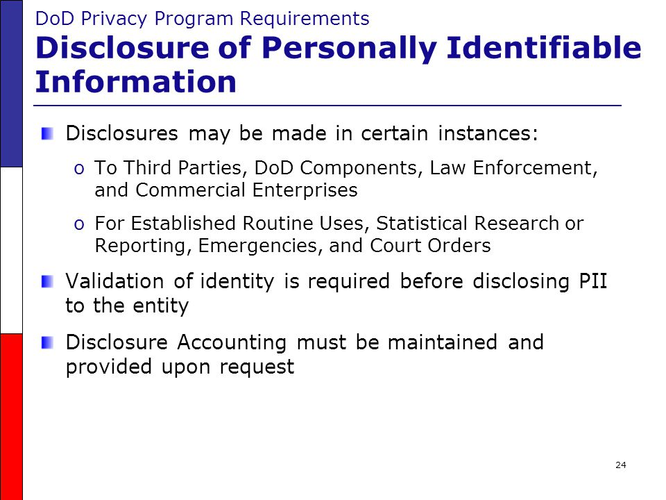 24 DoD Privacy Program Requirements Disclosure of Personally Identifiable Information Disclosures may be made in certain instances: oTo Third Parties,
