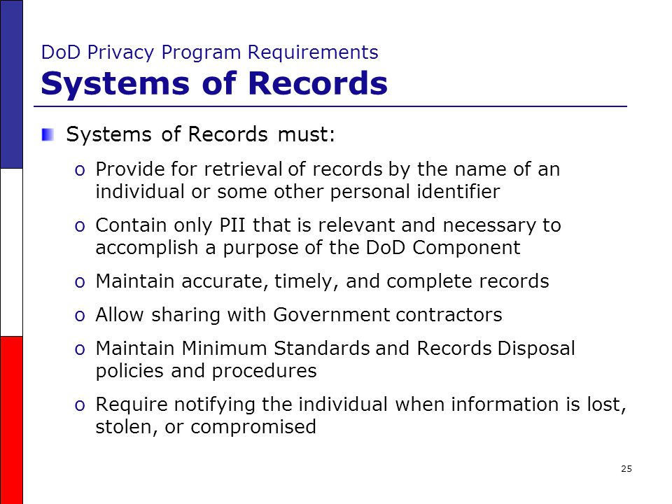 25 DoD Privacy Program Requirements Systems of Records Systems of Records must: oProvide for retrieval of records by the name of an individual or some