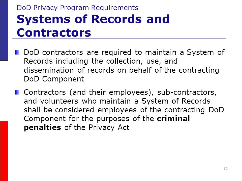 26 DoD Privacy Program Requirements Systems of Records and Contractors DoD contractors are required to maintain a System of Records including the coll