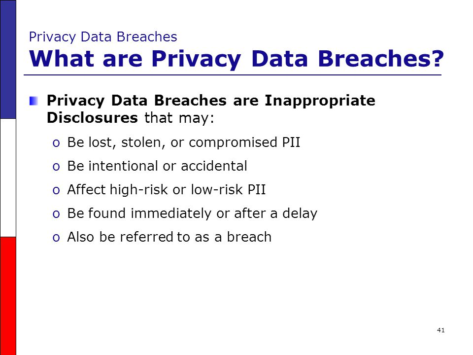 41 Privacy Data Breaches What are Privacy Data Breaches? Privacy Data Breaches are Inappropriate Disclosures that may: oBe lost, stolen, or compromise