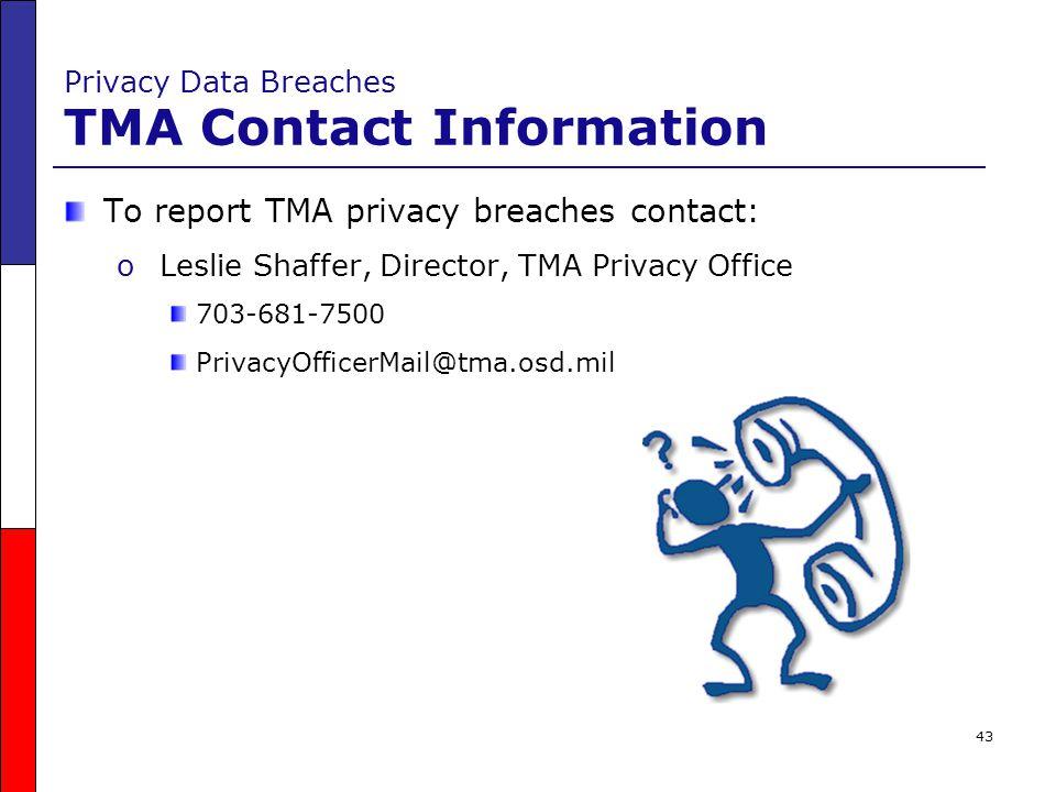 43 Privacy Data Breaches TMA Contact Information To report TMA privacy breaches contact: o Leslie Shaffer, Director, TMA Privacy Office 703-681-7500 P