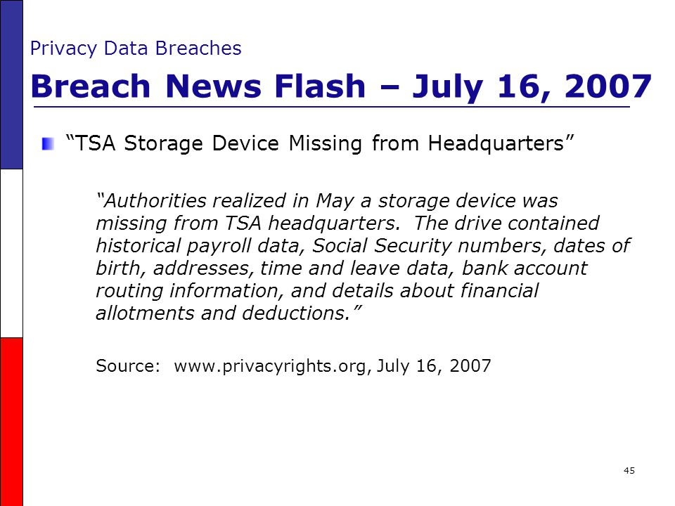 """45 Privacy Data Breaches Breach News Flash – July 16, 2007 """"TSA Storage Device Missing from Headquarters"""" """"Authorities realized in May a storage devic"""