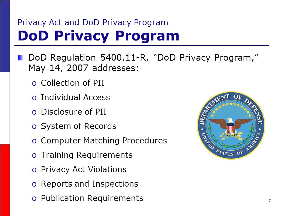 28 DoD Privacy Program Requirements Training Requirements DoD Privacy Program training requirements must be: oJob-specific and related to an individual's responsibilities oA prerequisite before an employee, manager, or contractor is permitted to access DoD systems oMandatory for affected DoD military personnel, employees, managers, and contractors and business partners Four different trainings are required: oOrientation oSpecialized oManagement oPrivacy Act Systems of Records