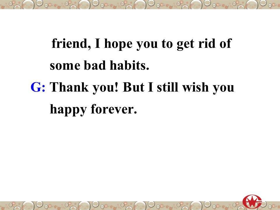 friend, I hope you to get rid of some bad habits. G: Thank you! But I still wish you happy forever.