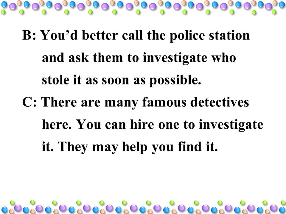 B: You'd better call the police station and ask them to investigate who stole it as soon as possible.