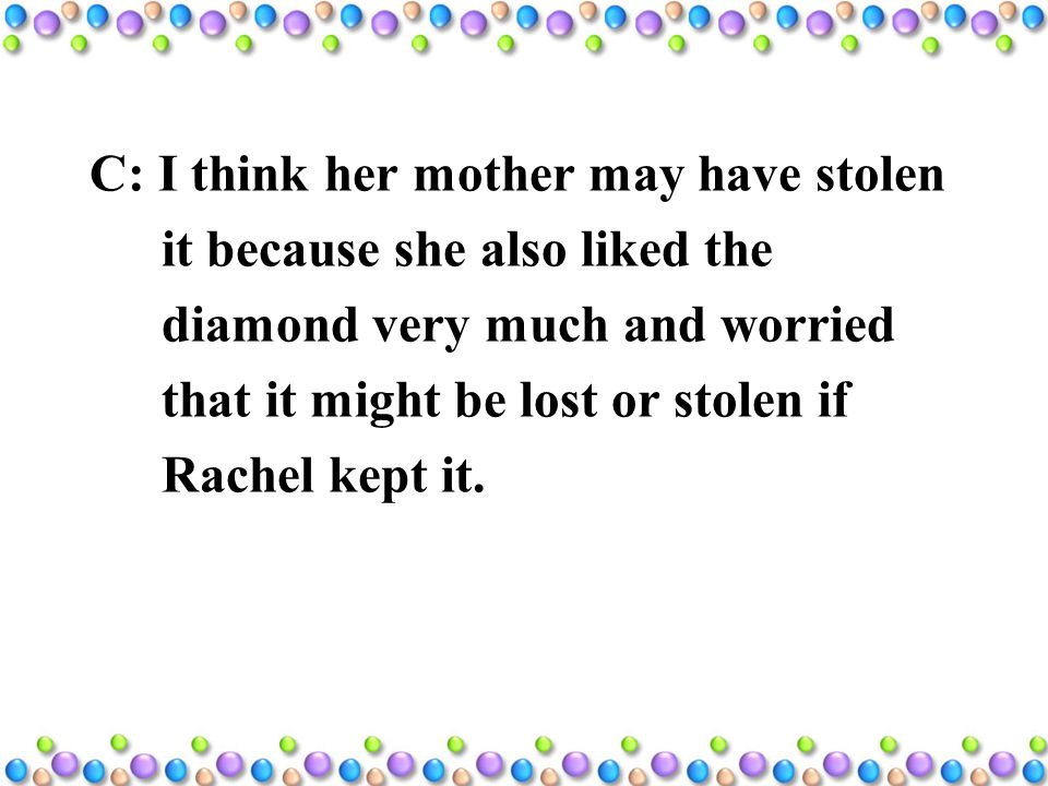 C: I think her mother may have stolen it because she also liked the diamond very much and worried that it might be lost or stolen if Rachel kept it.