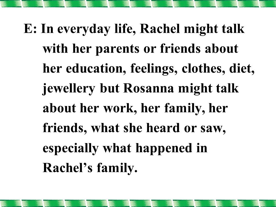 E: In everyday life, Rachel might talk with her parents or friends about her education, feelings, clothes, diet, jewellery but Rosanna might talk about her work, her family, her friends, what she heard or saw, especially what happened in Rachel's family.
